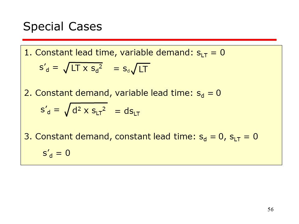 56 Special Cases 1. Constant lead time, variable demand: s LT = 0 2. Constant demand, variable lead time: s d = 0 3. Constant demand, constant lead ti