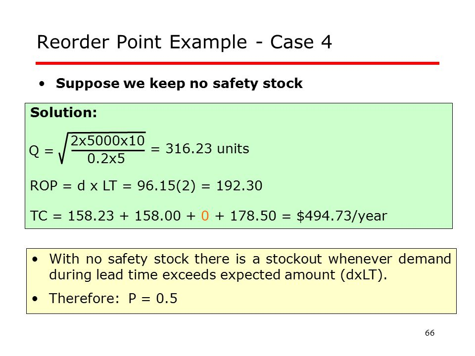 66 Reorder Point Example - Case 4 Suppose we keep no safety stock Q = 0.2x5 2x5000x10 = 316.23 units Solution: TC = 158.23 + 158.00 + 0 + 178.50 = $49