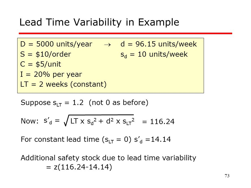 73 Lead Time Variability in Example D = 5000 units/year d = 96.15 units/week S = $10/orders d = 10 units/week C = $5/unit I = 20% per year LT = 2 wee