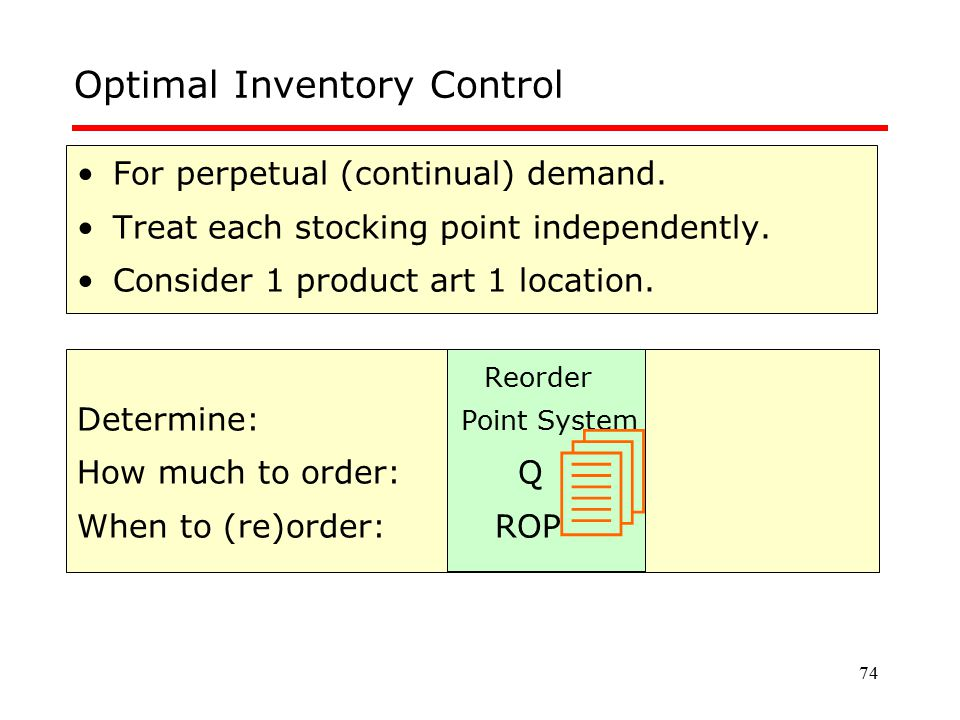 74 Optimal Inventory Control For perpetual (continual) demand. Treat each stocking point independently. Consider 1 product art 1 location. Reorder Det