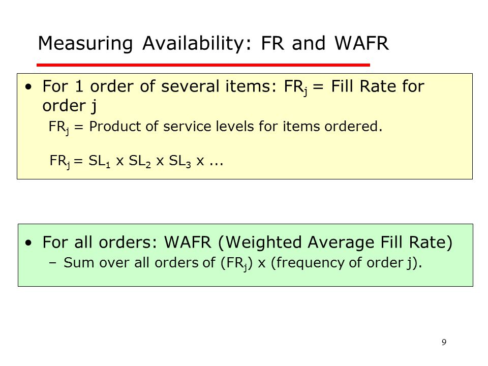 9 Measuring Availability: FR and WAFR For 1 order of several items: FR j = Fill Rate for order j FR j = Product of service levels for items ordered. F
