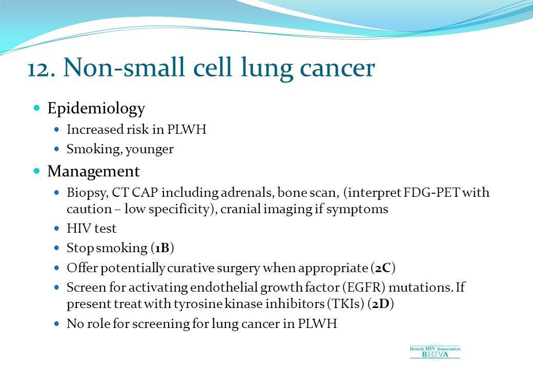 12. Non-small cell lung cancer Epidemiology Increased risk in PLWH Smoking, younger Management Biopsy, CT CAP including adrenals, bone scan, (interpre