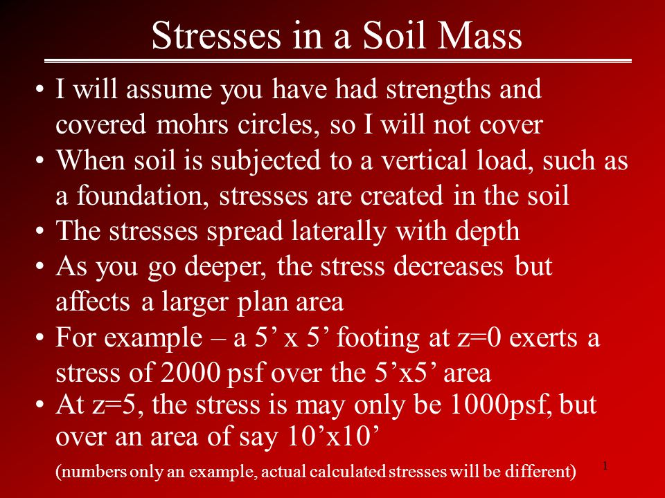 1 Stresses in a Soil Mass I will assume you have had strengths and covered mohrs circles, so I will not cover When soil is subjected to a vertical load, such as a foundation, stresses are created in the soil The stresses spread laterally with depth As you go deeper, the stress decreases but affects a larger plan area For example – a 5' x 5' footing at z=0 exerts a stress of 2000 psf over the 5'x5' area At z=5, the stress is may only be 1000psf, but over an area of say 10'x10' (numbers only an example, actual calculated stresses will be different)