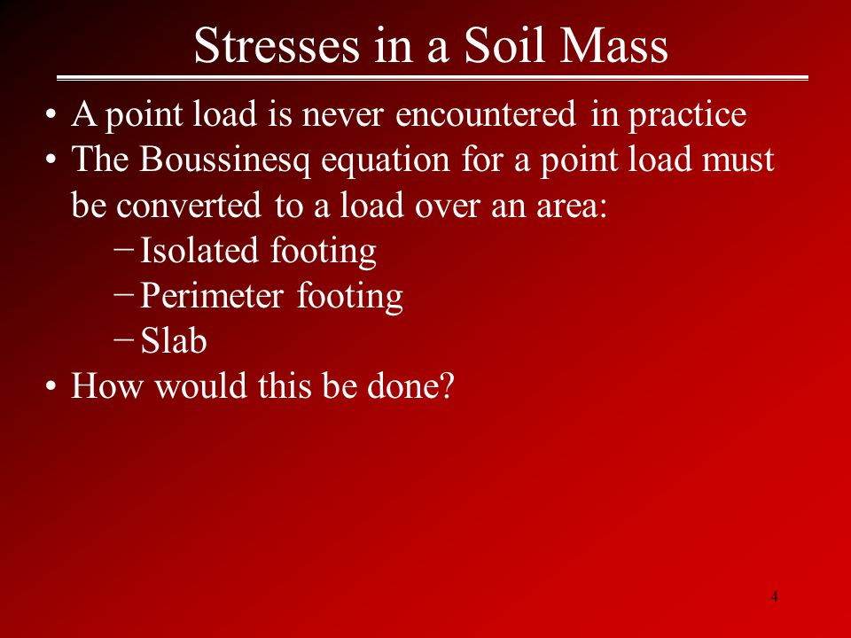 4 Stresses in a Soil Mass A point load is never encountered in practice The Boussinesq equation for a point load must be converted to a load over an area: −Isolated footing −Perimeter footing −Slab How would this be done