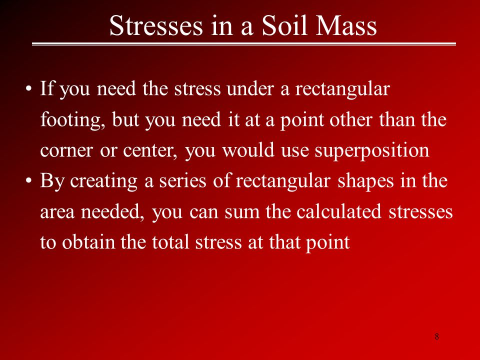 8 Stresses in a Soil Mass If you need the stress under a rectangular footing, but you need it at a point other than the corner or center, you would use superposition By creating a series of rectangular shapes in the area needed, you can sum the calculated stresses to obtain the total stress at that point