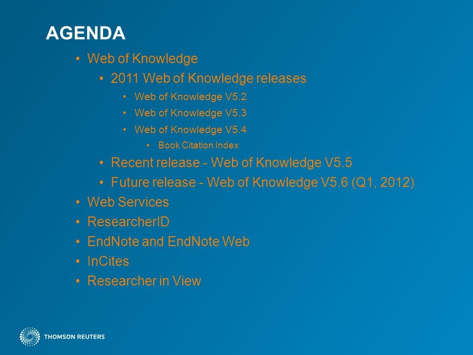 AGENDA Web of Knowledge 2011 Web of Knowledge releases Web of Knowledge V5.2 Web of Knowledge V5.3 Web of Knowledge V5.4 Book Citation Index Recent release - Web of Knowledge V5.5 Future release - Web of Knowledge V5.6 (Q1, 2012) Web Services ResearcherID EndNote and EndNote Web InCites Researcher in View