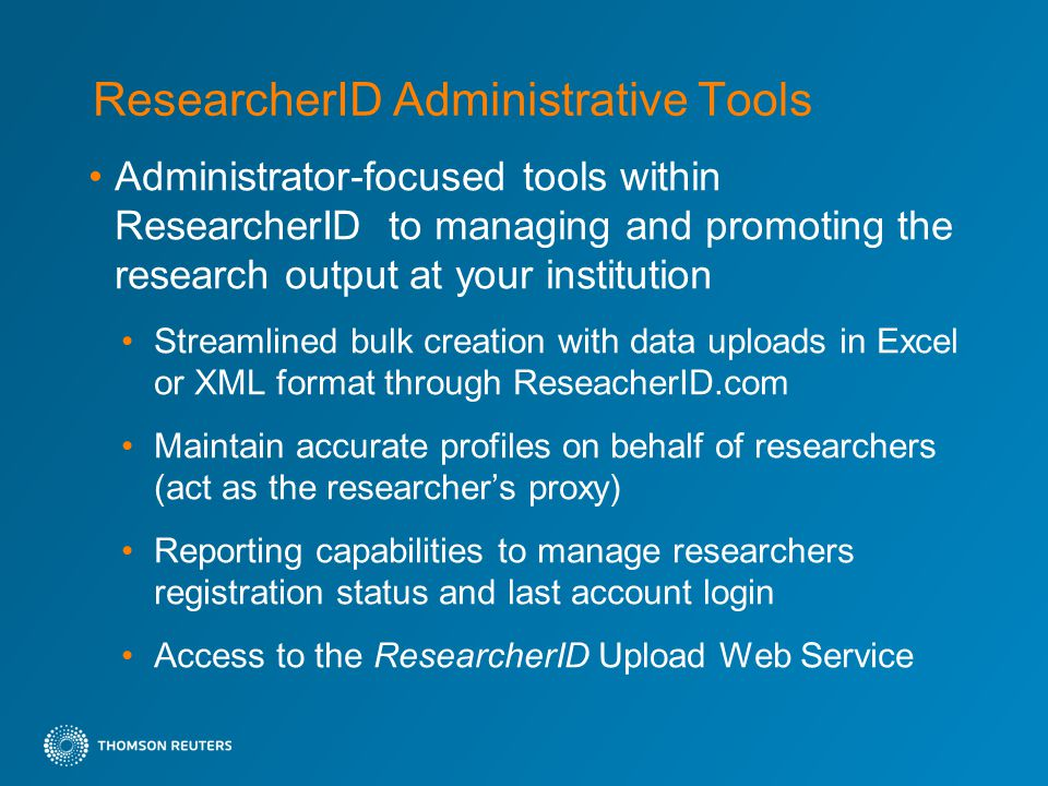 ResearcherID Administrative Tools Administrator-focused tools within ResearcherID to managing and promoting the research output at your institution Streamlined bulk creation with data uploads in Excel or XML format through ReseacherID.com Maintain accurate profiles on behalf of researchers (act as the researcher's proxy) Reporting capabilities to manage researchers registration status and last account login Access to the ResearcherID Upload Web Service