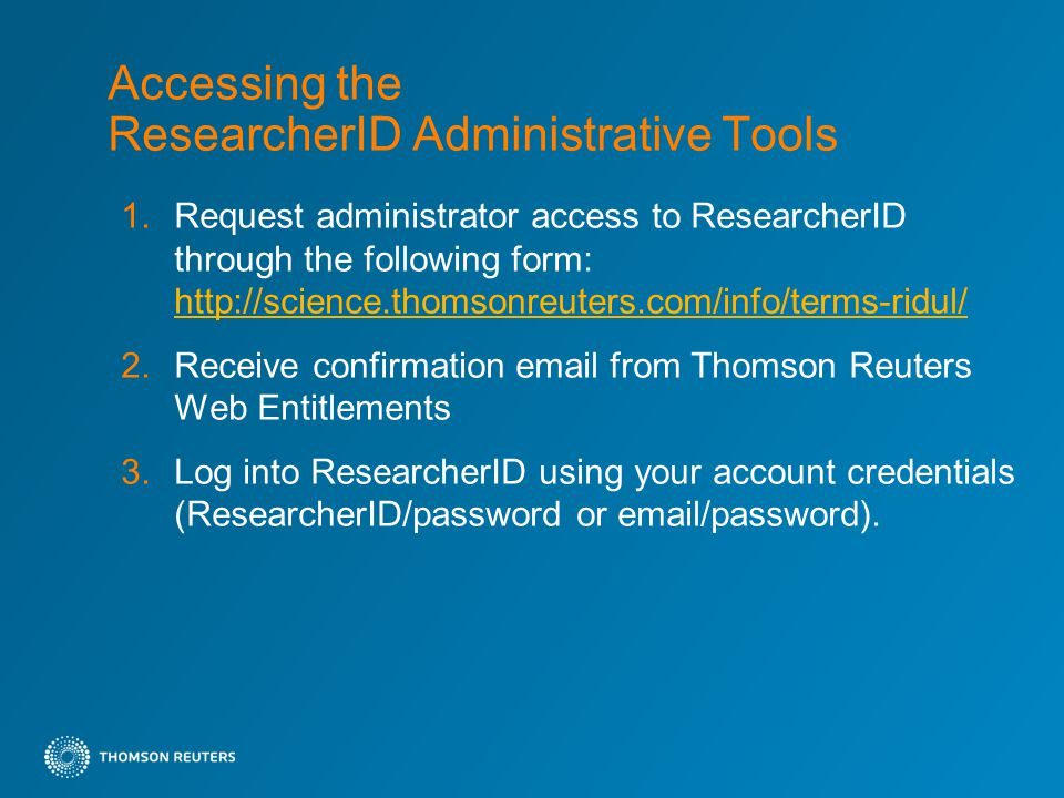 Accessing the ResearcherID Administrative Tools 1.Request administrator access to ResearcherID through the following form:   2.Receive confirmation  from Thomson Reuters Web Entitlements 3.Log into ResearcherID using your account credentials (ResearcherID/password or  /password).