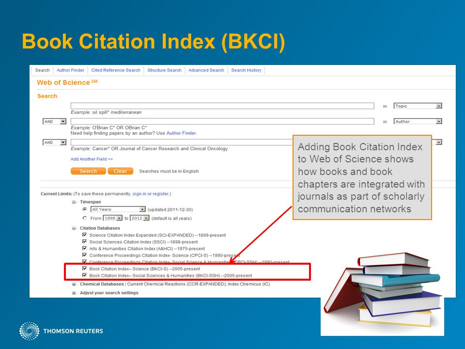 Book Citation Index (BKCI) Two new editions in Web of Science –Book Citation Index– Science (BKCI-S) –Book Citation Index– Social Sciences & Humanities (BKCI-SSH) Selecting scholarly books from 2005 to present Series or Standalone publications Unique books – 30,085 Unique chapters – 385,822 Unique References – 15,728,276 Current plan is to add 10K books in 2012 –Separate but linked records for Books and Book Chapters –Book and Book Chapter records will have Times Cited counts –WoS times cited counts reflect BKCI citations