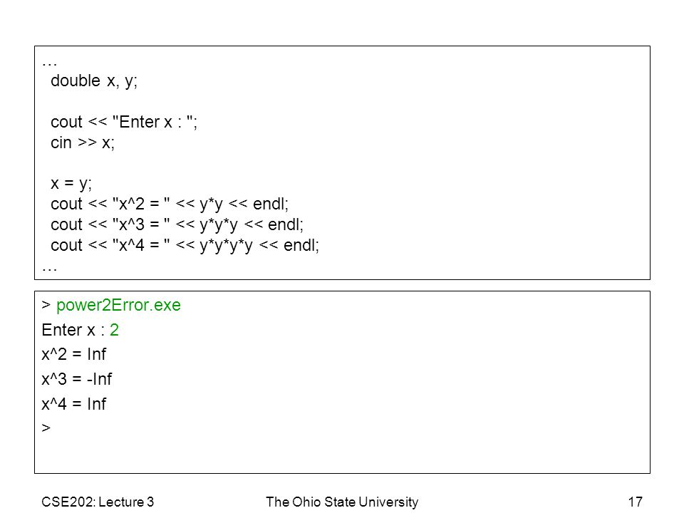 CSE202: Lecture 3The Ohio State University17 > power2Error.exe Enter x : 2 x^2 = Inf x^3 = -Inf x^4 = Inf > … double x, y; cout <<