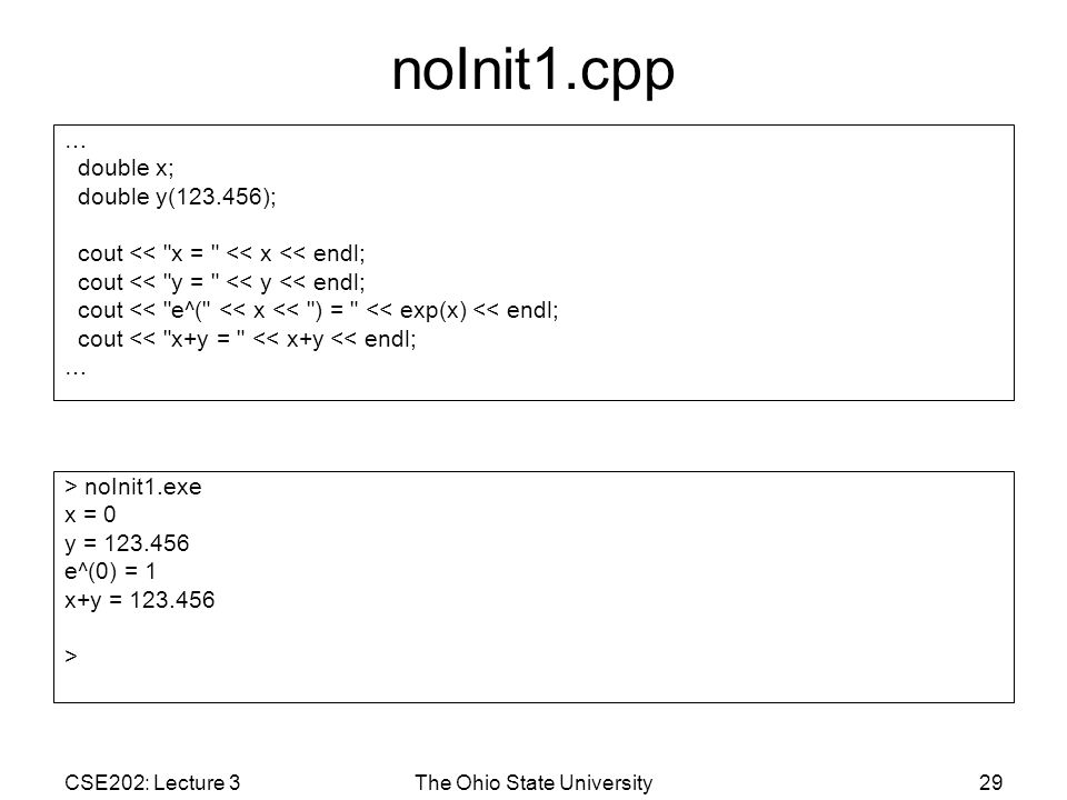CSE202: Lecture 3The Ohio State University29 noInit1.cpp … double x; double y(123.456); cout << x = << x << endl; cout << y = << y << endl; cout << e^( << x << ) = << exp(x) << endl; cout << x+y = << x+y << endl; … > noInit1.exe x = 0 y = 123.456 e^(0) = 1 x+y = 123.456 >