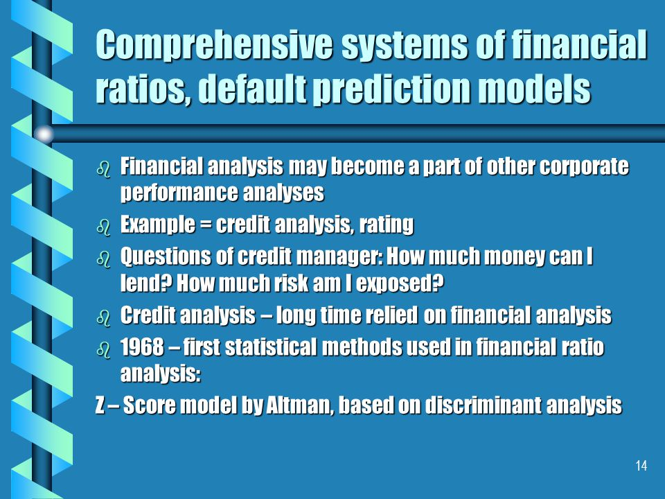 14 Comprehensive systems of financial ratios, default prediction models b Financial analysis may become a part of other corporate performance analyses b Example = credit analysis, rating b Questions of credit manager: How much money can I lend.
