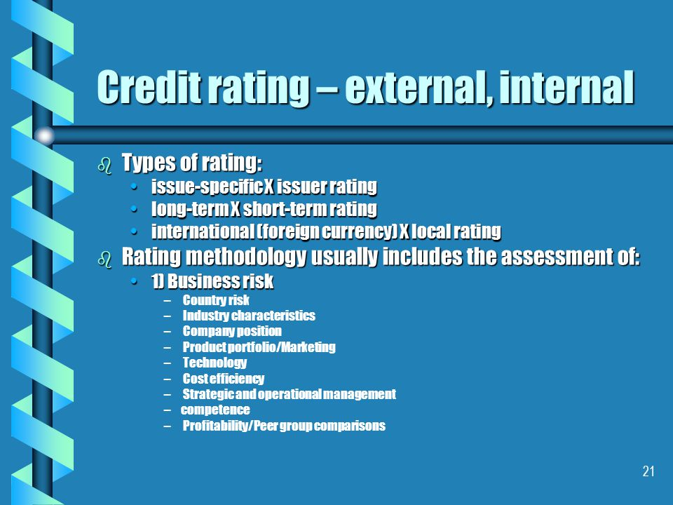 21 b Types of rating: issue-specific X issuer ratingissue-specific X issuer rating long-term X short-term ratinglong-term X short-term rating international (foreign currency) X local ratinginternational (foreign currency) X local rating b Rating methodology usually includes the assessment of: 1) Business risk1) Business risk – – Country risk – – Industry characteristics – – Company position – – Product portfolio/Marketing – – Technology – – Cost efficiency – – Strategic and operational management – –competence – – Profitability/Peer group comparisons Credit rating – external, internal