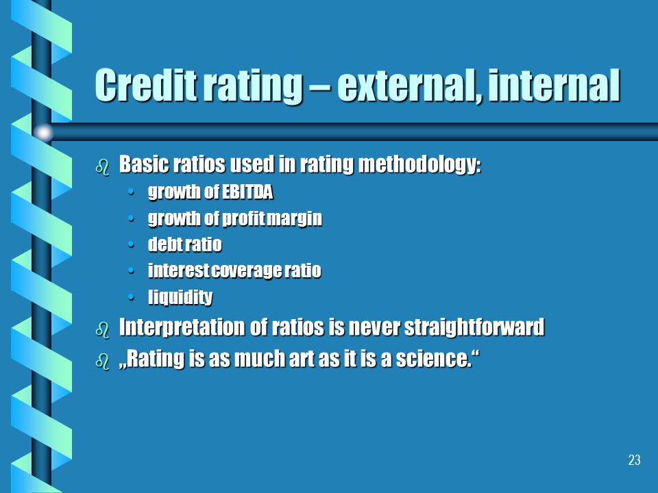"23 Credit rating – external, internal b Basic ratios used in rating methodology: growth of EBITDAgrowth of EBITDA growth of profit margingrowth of profit margin debt ratiodebt ratio interest coverage ratiointerest coverage ratio liquidityliquidity b Interpretation of ratios is never straightforward b ""Rating is as much art as it is a science."