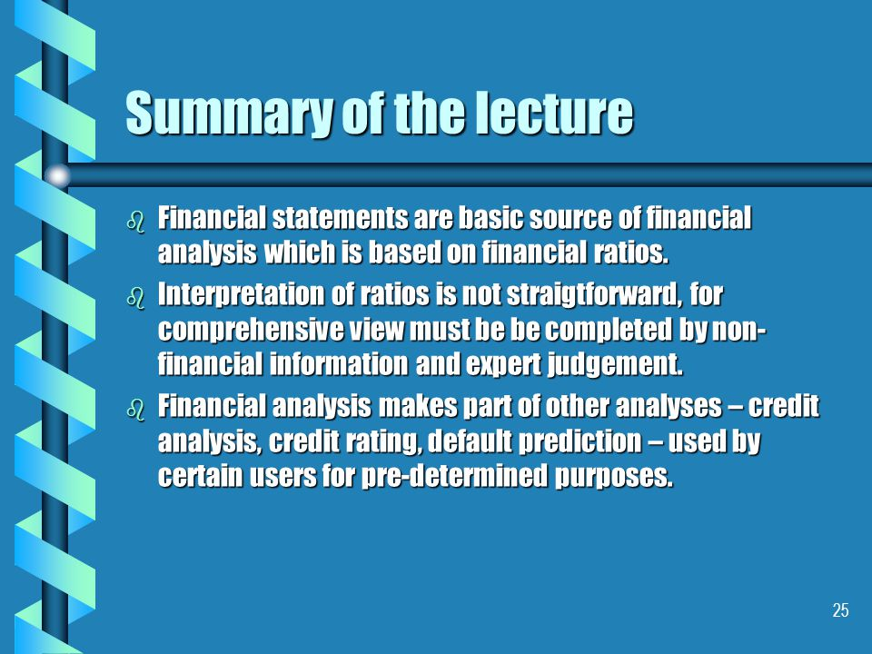 25 Summary of the lecture b Financial statements are basic source of financial analysis which is based on financial ratios.
