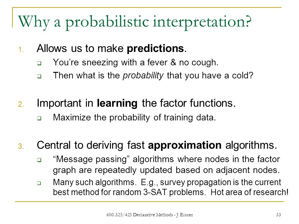 600.325/425 Declarative Methods - J. Eisner 33 Why a probabilistic interpretation.