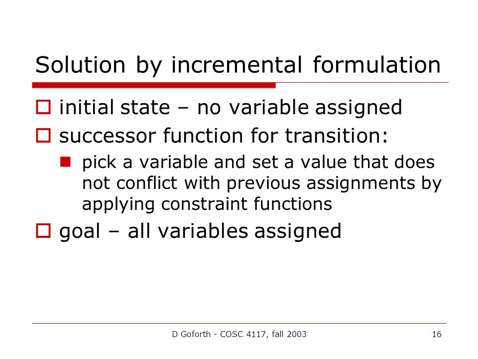 D Goforth - COSC 4117, fall 200316 Solution by incremental formulation  initial state – no variable assigned  successor function for transition: pick a variable and set a value that does not conflict with previous assignments by applying constraint functions  goal – all variables assigned