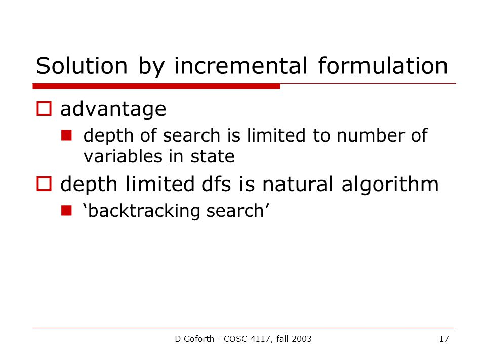 D Goforth - COSC 4117, fall 200317 Solution by incremental formulation  advantage depth of search is limited to number of variables in state  depth limited dfs is natural algorithm 'backtracking search'