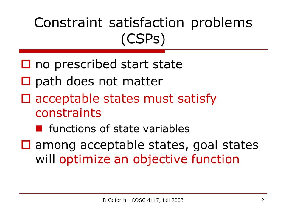 D Goforth - COSC 4117, fall 20032 Constraint satisfaction problems (CSPs)  no prescribed start state  path does not matter  acceptable states must satisfy constraints functions of state variables  among acceptable states, goal states will optimize an objective function