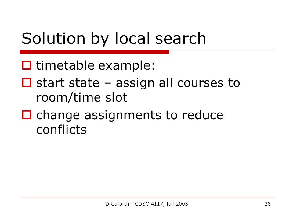 D Goforth - COSC 4117, fall 200328 Solution by local search  timetable example:  start state – assign all courses to room/time slot  change assignments to reduce conflicts