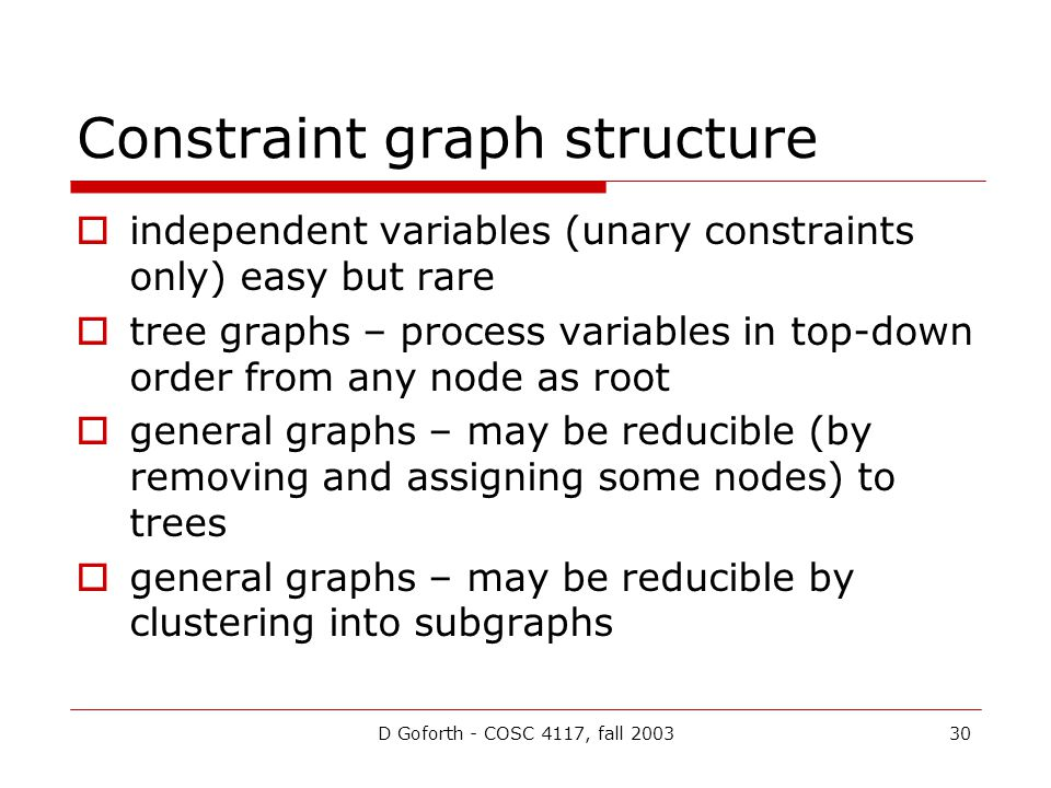 D Goforth - COSC 4117, fall 200330 Constraint graph structure  independent variables (unary constraints only) easy but rare  tree graphs – process variables in top-down order from any node as root  general graphs – may be reducible (by removing and assigning some nodes) to trees  general graphs – may be reducible by clustering into subgraphs