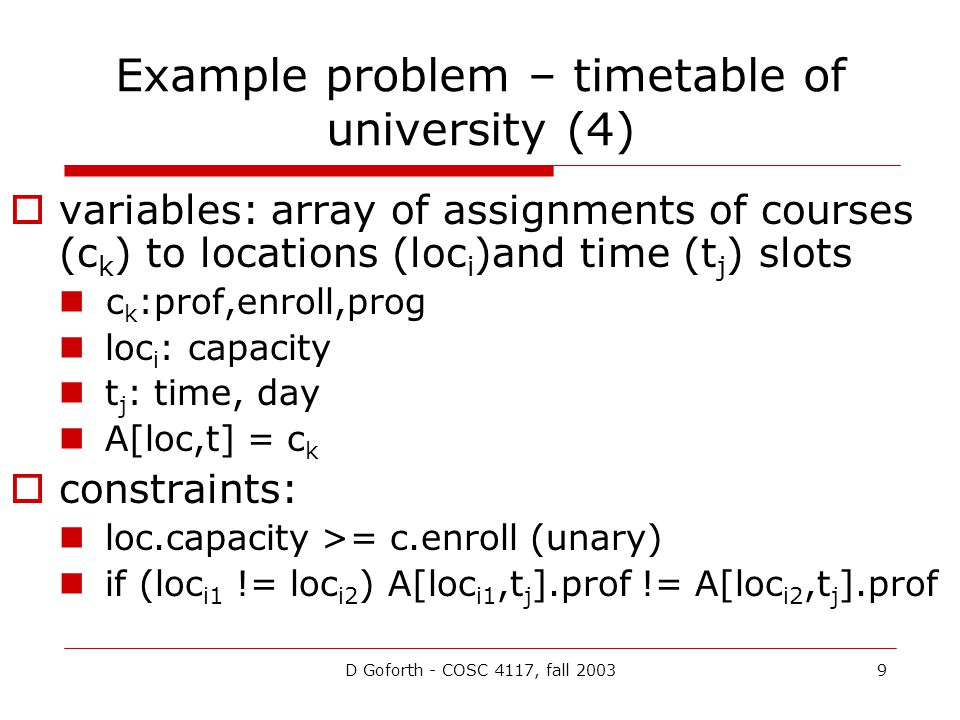 D Goforth - COSC 4117, fall 20039 Example problem – timetable of university (4)  variables: array of assignments of courses (c k ) to locations (loc i )and time (t j ) slots c k :prof,enroll,prog loc i : capacity t j : time, day A[loc,t] = c k  constraints: loc.capacity >= c.enroll (unary) if (loc i1 != loc i2 ) A[loc i1,t j ].prof != A[loc i2,t j ].prof