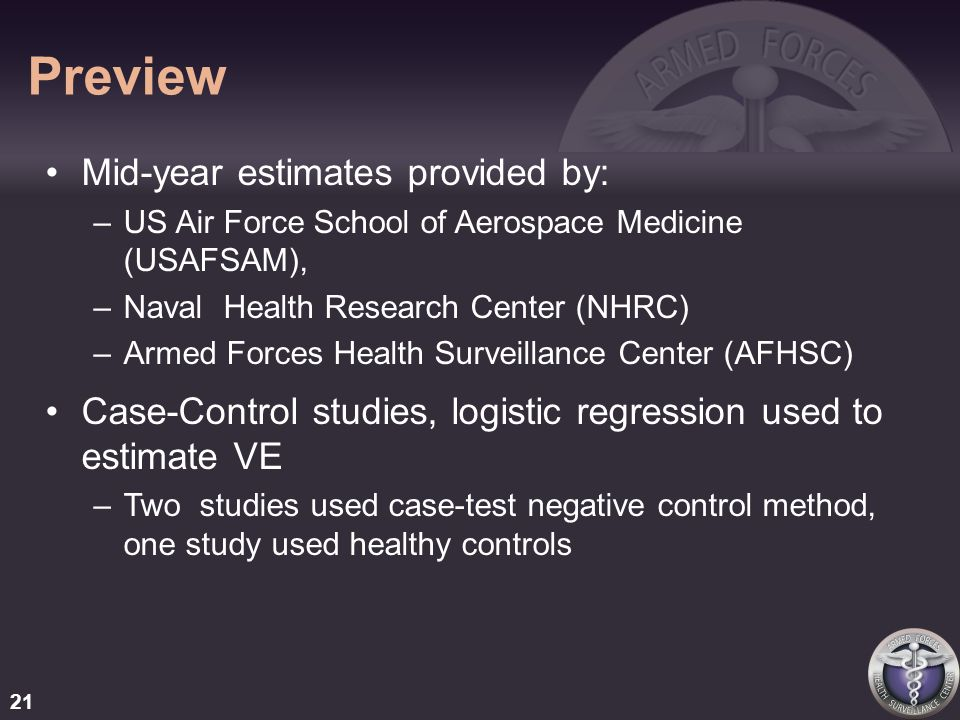 Preview Mid-year estimates provided by: –US Air Force School of Aerospace Medicine (USAFSAM), –Naval Health Research Center (NHRC) –Armed Forces Health Surveillance Center (AFHSC) Case-Control studies, logistic regression used to estimate VE –Two studies used case-test negative control method, one study used healthy controls 21