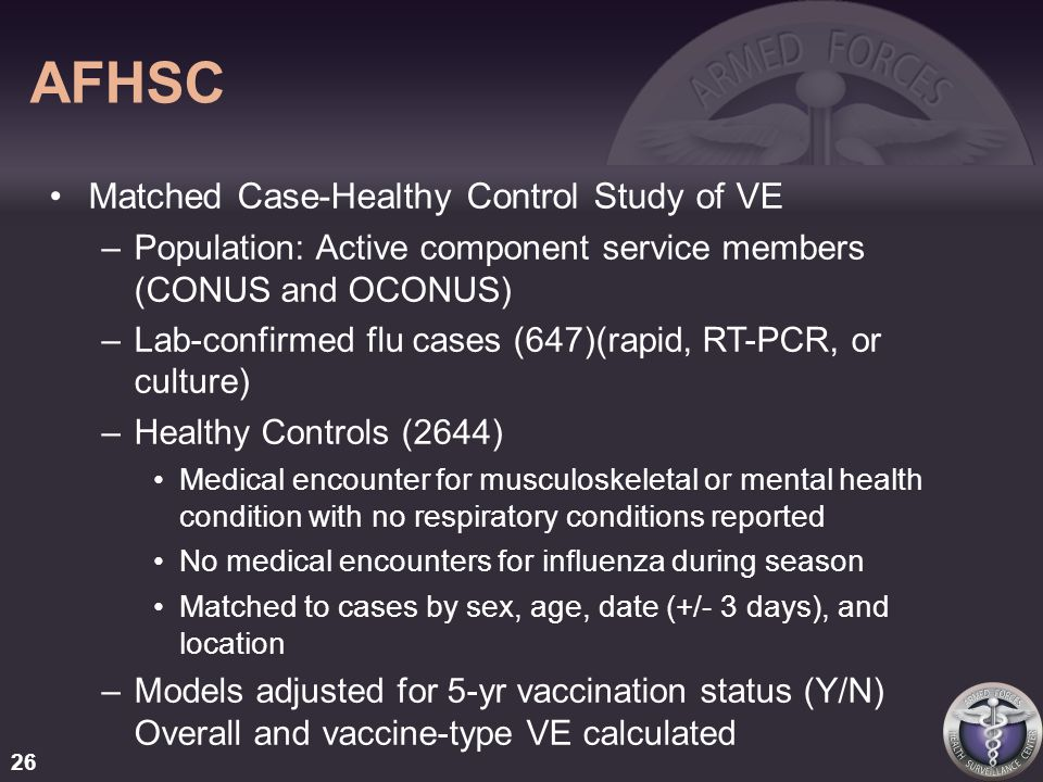 AFHSC Matched Case-Healthy Control Study of VE –Population: Active component service members (CONUS and OCONUS) –Lab-confirmed flu cases (647)(rapid, RT-PCR, or culture) –Healthy Controls (2644) Medical encounter for musculoskeletal or mental health condition with no respiratory conditions reported No medical encounters for influenza during season Matched to cases by sex, age, date (+/- 3 days), and location –Models adjusted for 5-yr vaccination status (Y/N) Overall and vaccine-type VE calculated 26