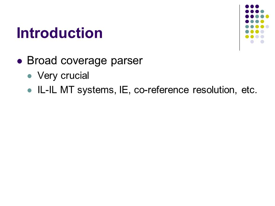 Introduction Broad coverage parser Very crucial IL-IL MT systems, IE, co-reference resolution, etc.