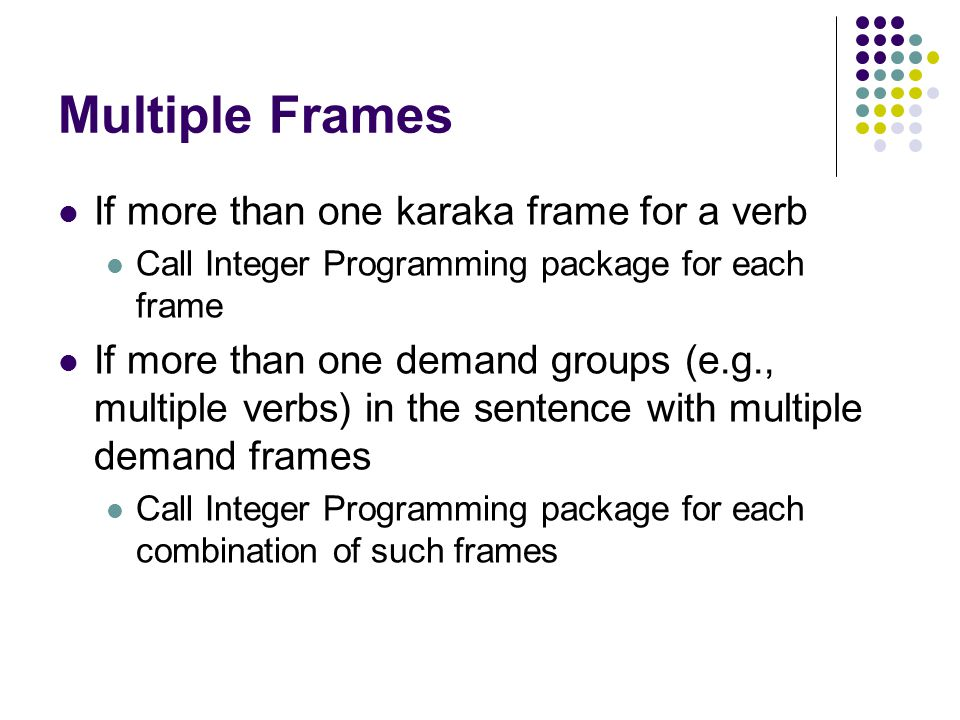 Multiple Frames If more than one karaka frame for a verb Call Integer Programming package for each frame If more than one demand groups (e.g., multiple verbs) in the sentence with multiple demand frames Call Integer Programming package for each combination of such frames