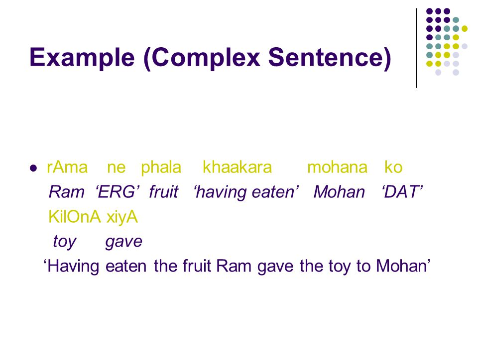 Example (Complex Sentence) rAma ne phala khaakara mohana ko Ram 'ERG' fruit 'having eaten' Mohan 'DAT' KilOnA xiyA toy gave 'Having eaten the fruit Ram gave the toy to Mohan'