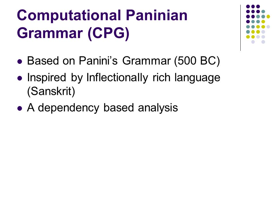 Computational Paninian Grammar (CPG) Based on Panini's Grammar (500 BC) Inspired by Inflectionally rich language (Sanskrit) A dependency based analysis