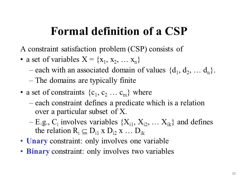 15 Formal definition of a CSP A constraint satisfaction problem (CSP) consists of a set of variables X = {x 1, x 2, … x n } –each with an associated domain of values {d 1, d 2, … d n }.