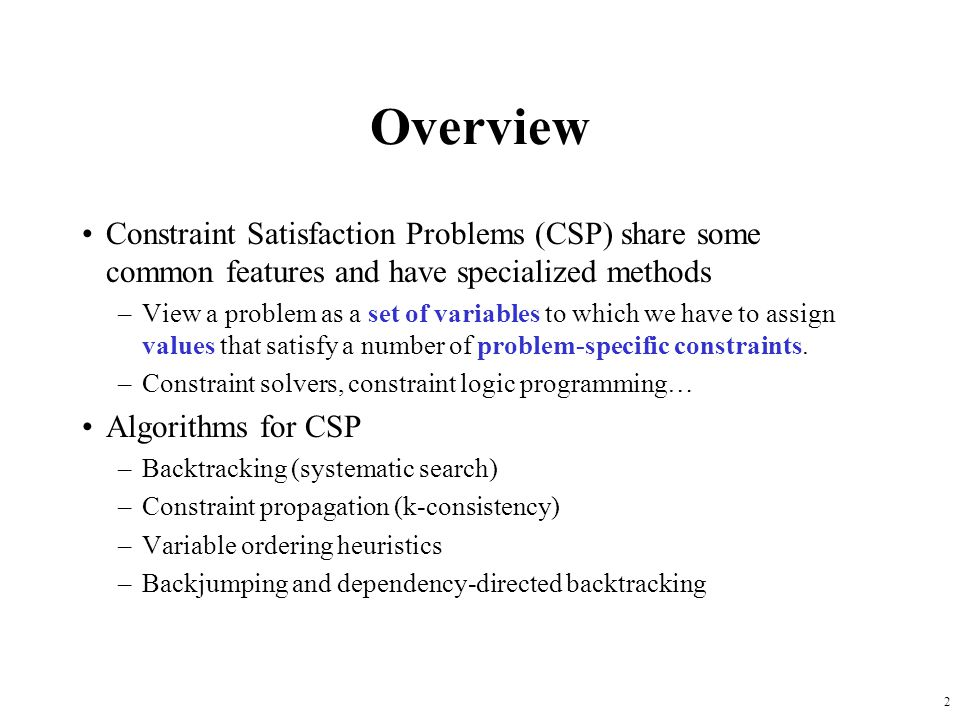 2 Overview Constraint Satisfaction Problems (CSP) share some common features and have specialized methods –View a problem as a set of variables to which we have to assign values that satisfy a number of problem-specific constraints.