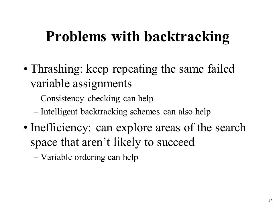 42 Problems with backtracking Thrashing: keep repeating the same failed variable assignments –Consistency checking can help –Intelligent backtracking schemes can also help Inefficiency: can explore areas of the search space that aren't likely to succeed –Variable ordering can help