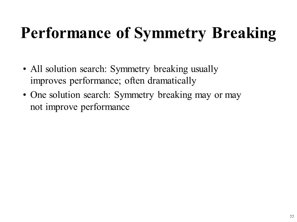55 Performance of Symmetry Breaking All solution search: Symmetry breaking usually improves performance; often dramatically One solution search: Symmetry breaking may or may not improve performance