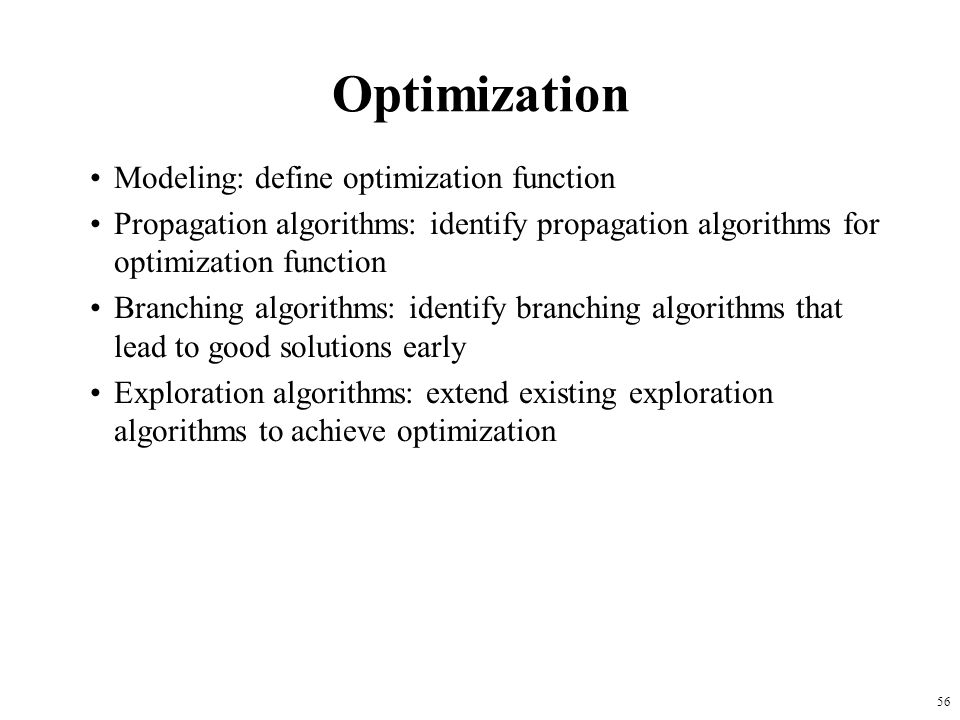56 Optimization Modeling: define optimization function Propagation algorithms: identify propagation algorithms for optimization function Branching algorithms: identify branching algorithms that lead to good solutions early Exploration algorithms: extend existing exploration algorithms to achieve optimization