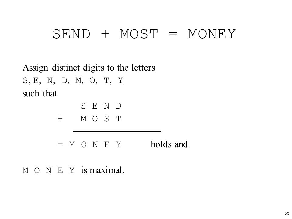58 SEND + MOST = MONEY Assign distinct digits to the letters S, E, N, D, M, O, T, Y such that S E N D + M O S T = M O N E Y holds and M O N E Y is maximal.