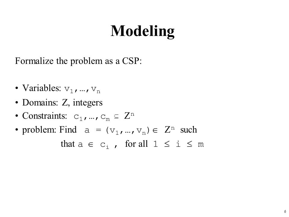6 Modeling Formalize the problem as a CSP: Variables: v 1,…,v n Domains: Z, integers Constraints: c 1,…,c m   n problem: Find a = (v 1,…,v n )   n such that a  c i, for all 1  i  m