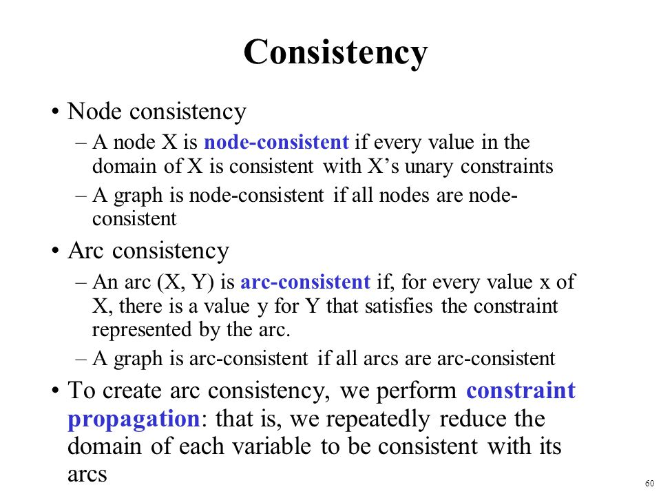 60 Consistency Node consistency –A node X is node-consistent if every value in the domain of X is consistent with X's unary constraints –A graph is node-consistent if all nodes are node- consistent Arc consistency –An arc (X, Y) is arc-consistent if, for every value x of X, there is a value y for Y that satisfies the constraint represented by the arc.