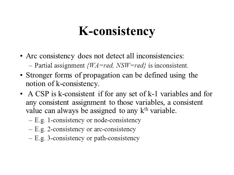 K-consistency Arc consistency does not detect all inconsistencies: –Partial assignment {WA=red, NSW=red} is inconsistent.