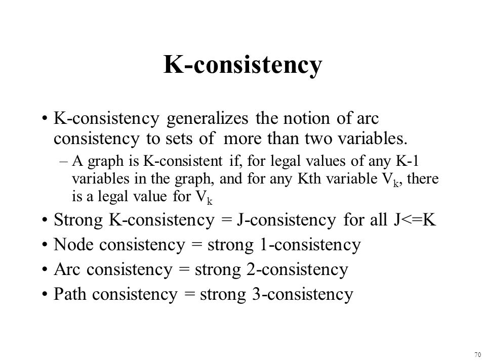70 K-consistency K-consistency generalizes the notion of arc consistency to sets of more than two variables.