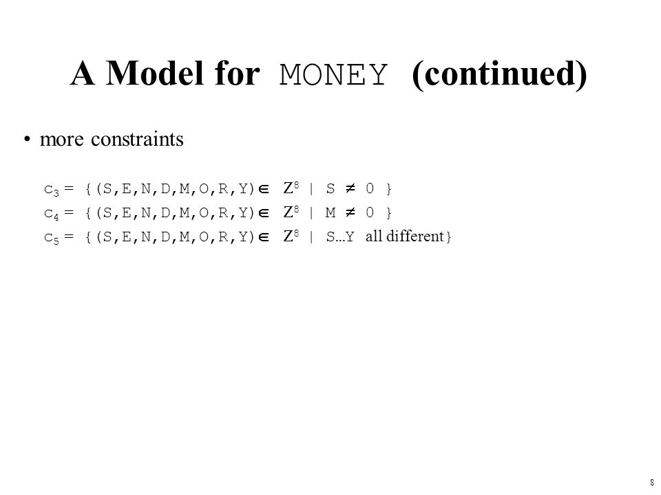 8 A Model for MONEY (continued) more constraints c 3 = {(S,E,N,D,M,O,R,Y)   8 | S  0 } c 4 = {(S,E,N,D,M,O,R,Y)   8 | M  0 } c 5 = {(S,E,N,D,M,O,R,Y)   8 | S…Y all different }