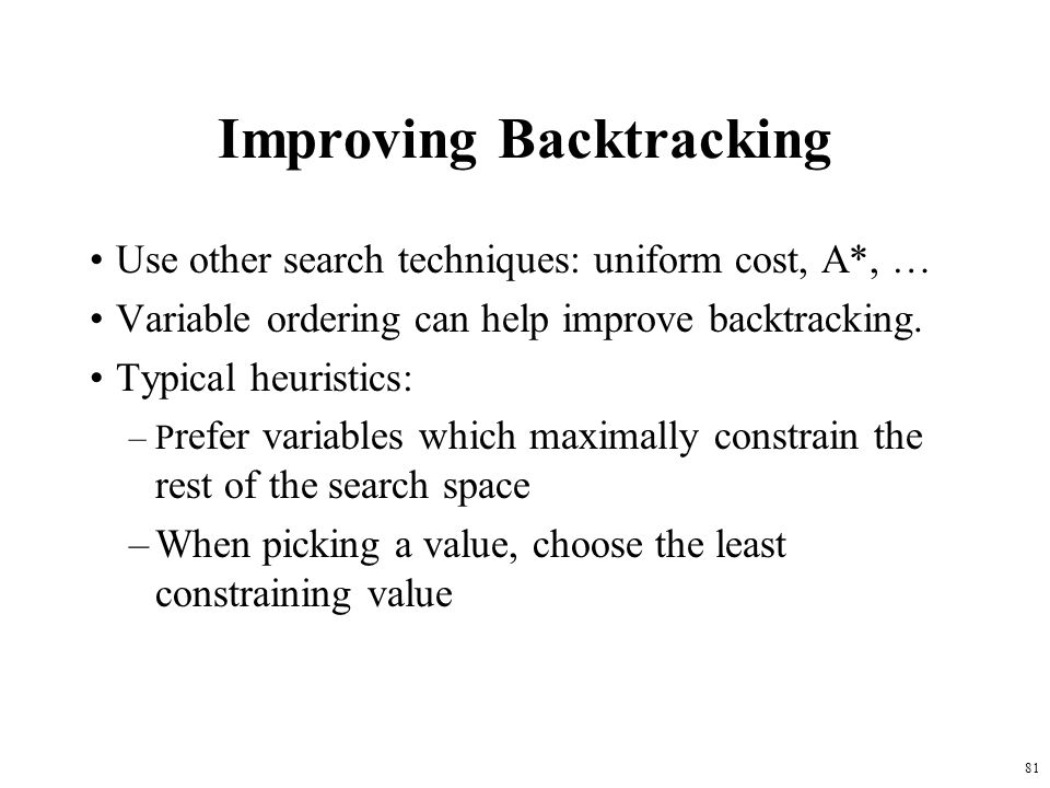 81 Improving Backtracking Use other search techniques: uniform cost, A*, … Variable ordering can help improve backtracking.