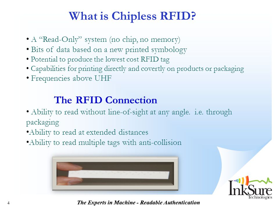 """The Experts in Machine - Readable Authentication 4 What is Chipless RFID? A """"Read-Only"""" system (no chip, no memory) Bits of data based on a new printe"""