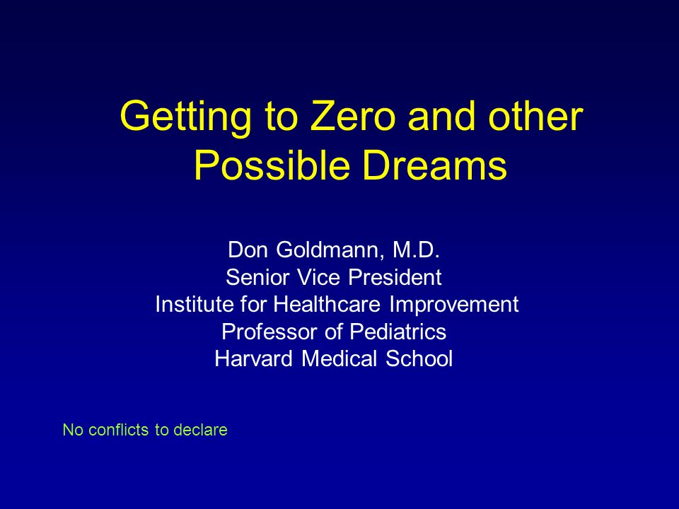 Getting to Zero and other Possible Dreams Don Goldmann, M.D. Senior Vice President Institute for Healthcare Improvement Professor of Pediatrics Harvar