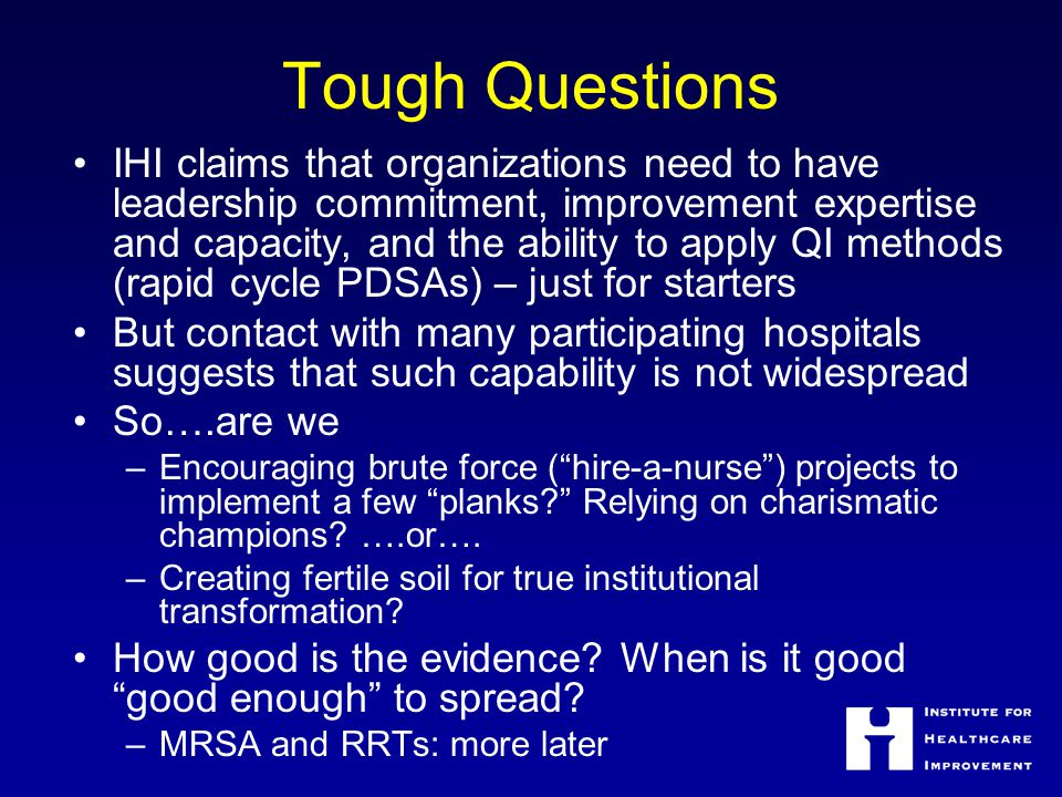Tough Questions IHI claims that organizations need to have leadership commitment, improvement expertise and capacity, and the ability to apply QI meth