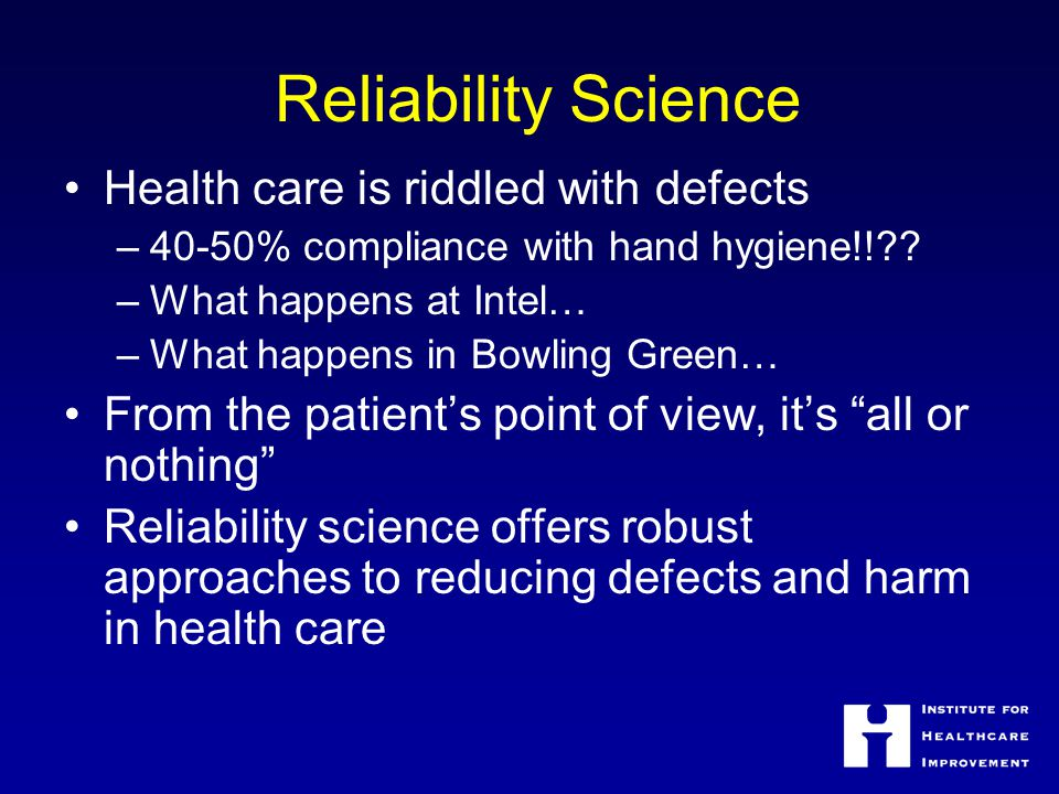 Reliability Science Health care is riddled with defects –40-50% compliance with hand hygiene!!?.