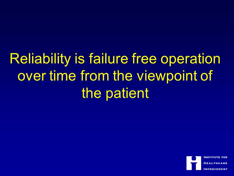 Reliability is failure free operation over time from the viewpoint of the patient