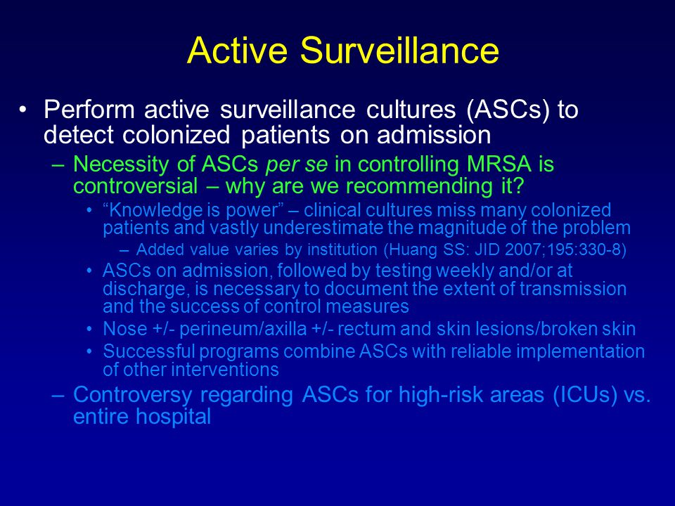 Active Surveillance Perform active surveillance cultures (ASCs) to detect colonized patients on admission –Necessity of ASCs per se in controlling MRSA is controversial – why are we recommending it.